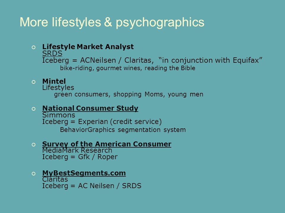 More lifestyles & psychographics  Lifestyle Market Analyst SRDS Iceberg = ACNeilsen / Claritas, in conjunction with Equifax SRDS bike-riding, gourmet wines, reading the Bible  Mintel Lifestyles green consumers, shopping Moms, young men  National Consumer Study Simmons Iceberg = Experian (credit service) National Consumer Study BehaviorGraphics segmentation system  Survey of the American Consumer MediaMark Research Iceberg = Gfk / Roper Survey of the American Consumer  MyBestSegments.com Claritas Iceberg = AC Neilsen / SRDS MyBestSegments.com
