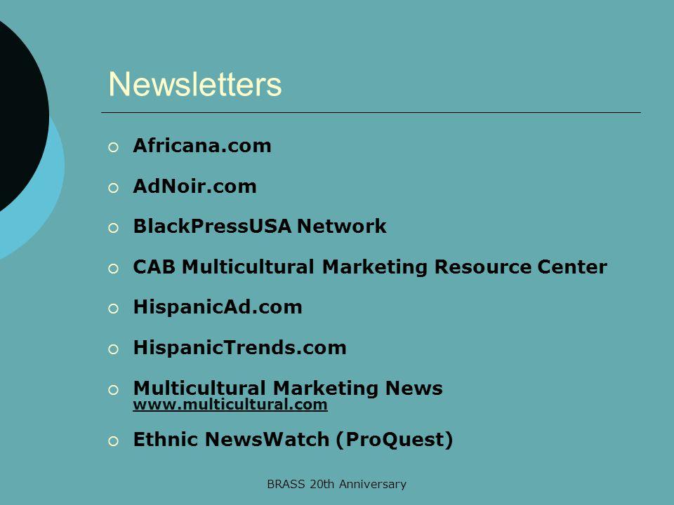 BRASS 20th Anniversary Newsletters  Africana.com  AdNoir.com  BlackPressUSA Network  CAB Multicultural Marketing Resource Center  HispanicAd.com  HispanicTrends.com  Multicultural Marketing News www.multicultural.com www.multicultural.com  Ethnic NewsWatch (ProQuest)