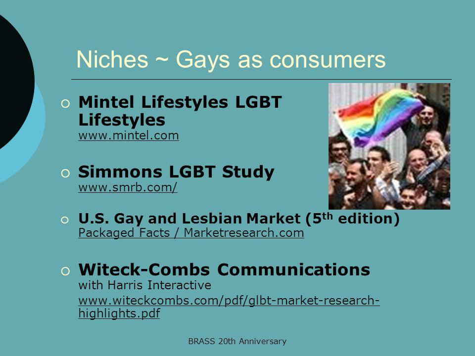 BRASS 20th Anniversary Niches ~ Gays as consumers  Mintel Lifestyles LGBT Lifestyles www.mintel.com www.mintel.com  Simmons LGBT Study www.smrb.com/ www.smrb.com/  U.S.