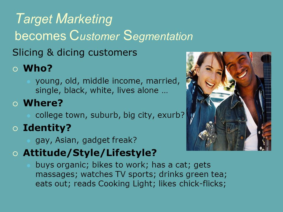 T arget M arketing becomes C ustomer S egmentation Slicing & dicing customers  Who.