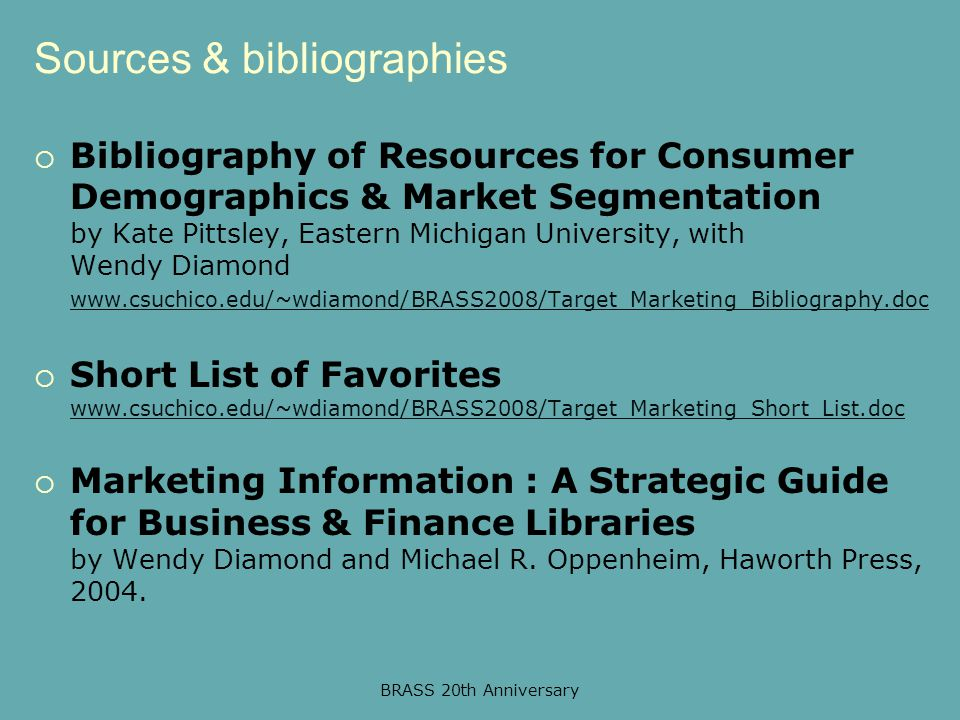BRASS 20th Anniversary Sources & bibliographies  Bibliography of Resources for Consumer Demographics & Market Segmentation by Kate Pittsley, Eastern Michigan University, with Wendy Diamond www.csuchico.edu/~wdiamond/BRASS2008/Target_Marketing_Bibliography.doc www.csuchico.edu/~wdiamond/BRASS2008/Target_Marketing_Bibliography.doc  Short List of Favorites www.csuchico.edu/~wdiamond/BRASS2008/Target_Marketing_Short_List.doc www.csuchico.edu/~wdiamond/BRASS2008/Target_Marketing_Short_List.doc  Marketing Information : A Strategic Guide for Business & Finance Libraries by Wendy Diamond and Michael R.