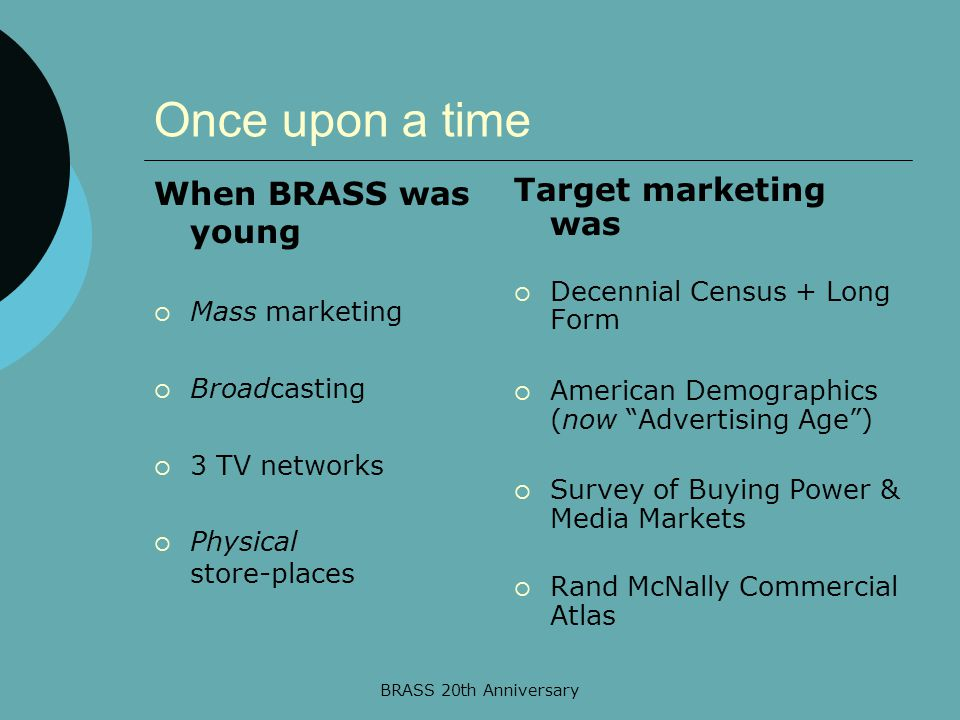BRASS 20th Anniversary Once upon a time When BRASS was young  Mass marketing  Broadcasting  3 TV networks  Physical store-places Target marketing