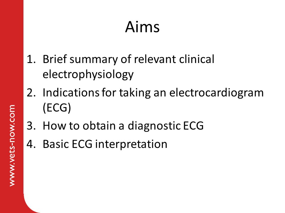 www.vets-now.com Aims 1.Brief summary of relevant clinical electrophysiology 2.Indications for taking an electrocardiogram (ECG) 3.How to obtain a dia