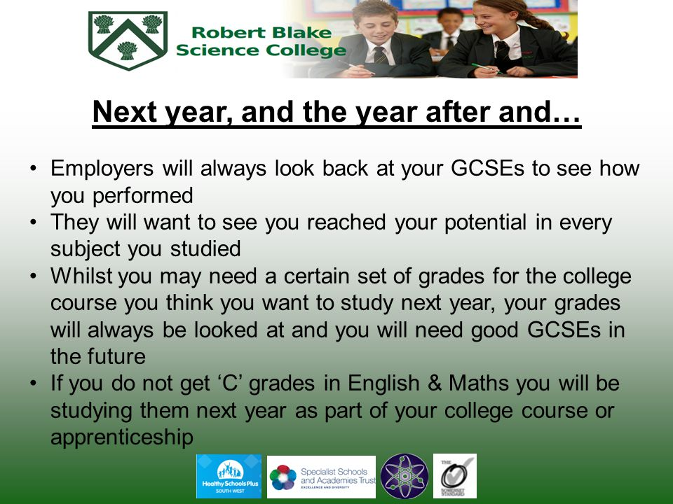 Next year, and the year after and… Employers will always look back at your GCSEs to see how you performed They will want to see you reached your potential in every subject you studied Whilst you may need a certain set of grades for the college course you think you want to study next year, your grades will always be looked at and you will need good GCSEs in the future If you do not get 'C' grades in English & Maths you will be studying them next year as part of your college course or apprenticeship