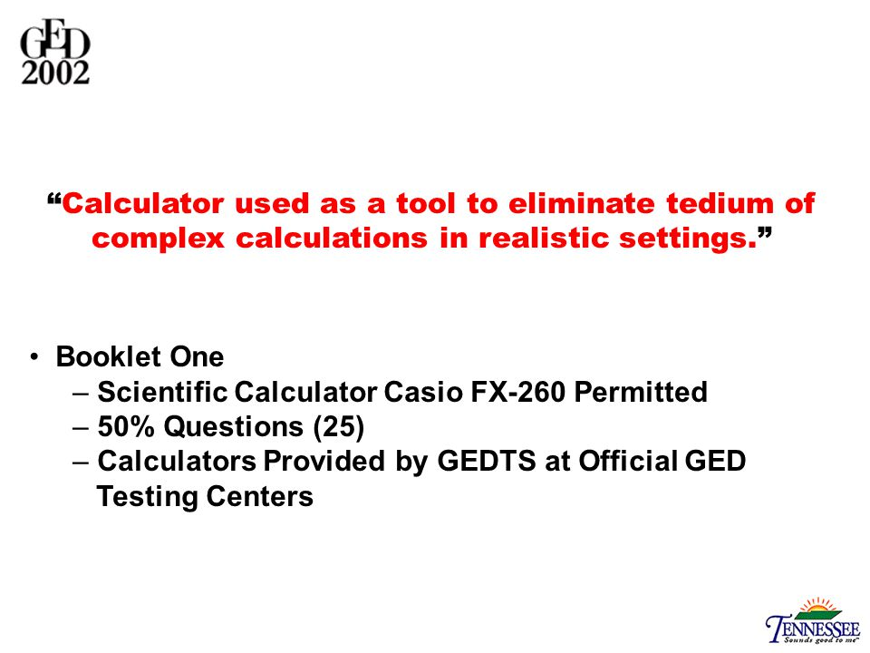 Booklet One – Scientific Calculator Casio FX-260 Permitted – 50% Questions (25) – Calculators Provided by GEDTS at Official GED Testing Centers Calculator used as a tool to eliminate tedium of complex calculations in realistic settings.