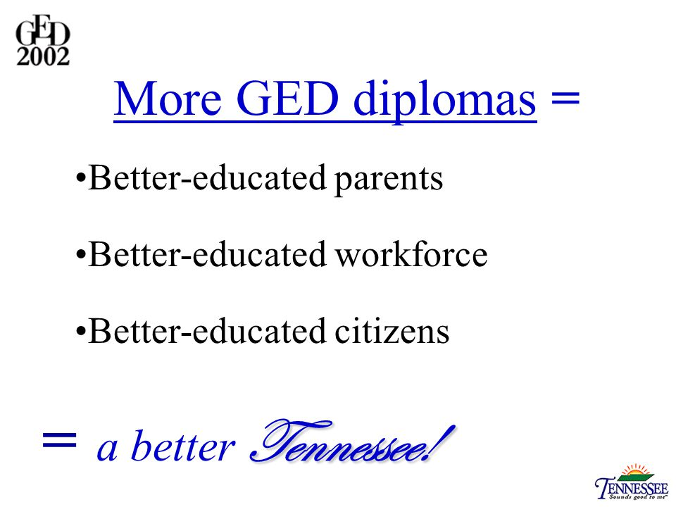 More GED diplomas = Better-educated parents Better-educated workforce Better-educated citizens Tennessee.