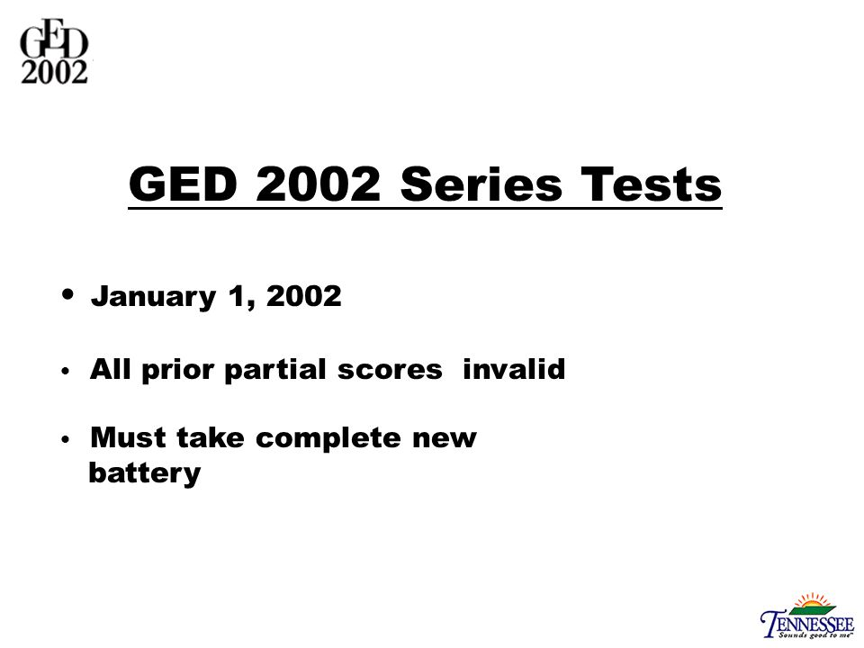 GED 2002 Series Tests January 1, 2002 All prior partial scores invalid Must take complete new battery