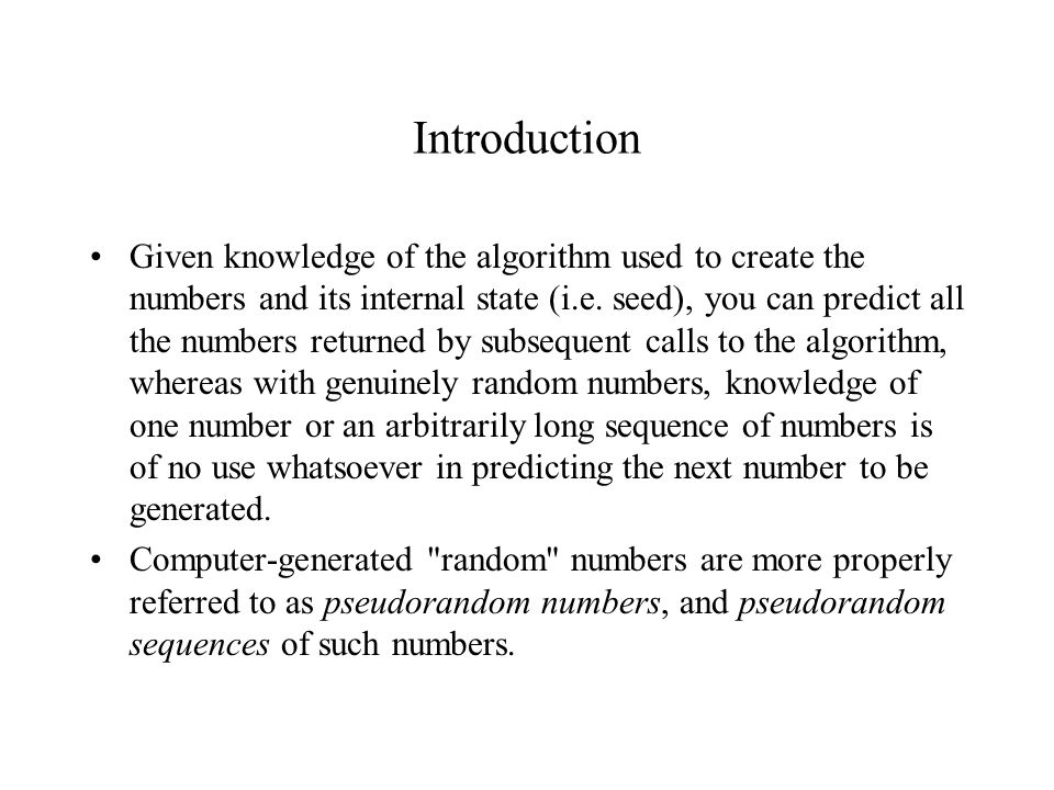 Linear Congruential Generators We begin by discussing the linear congruential generator - the one most commonly used for generating random integers we generate the next random integer using the previous random integer, the integer constants, and the integer modulus To get started, the algorithm requires an initial ``seed , which must be provided by some means.