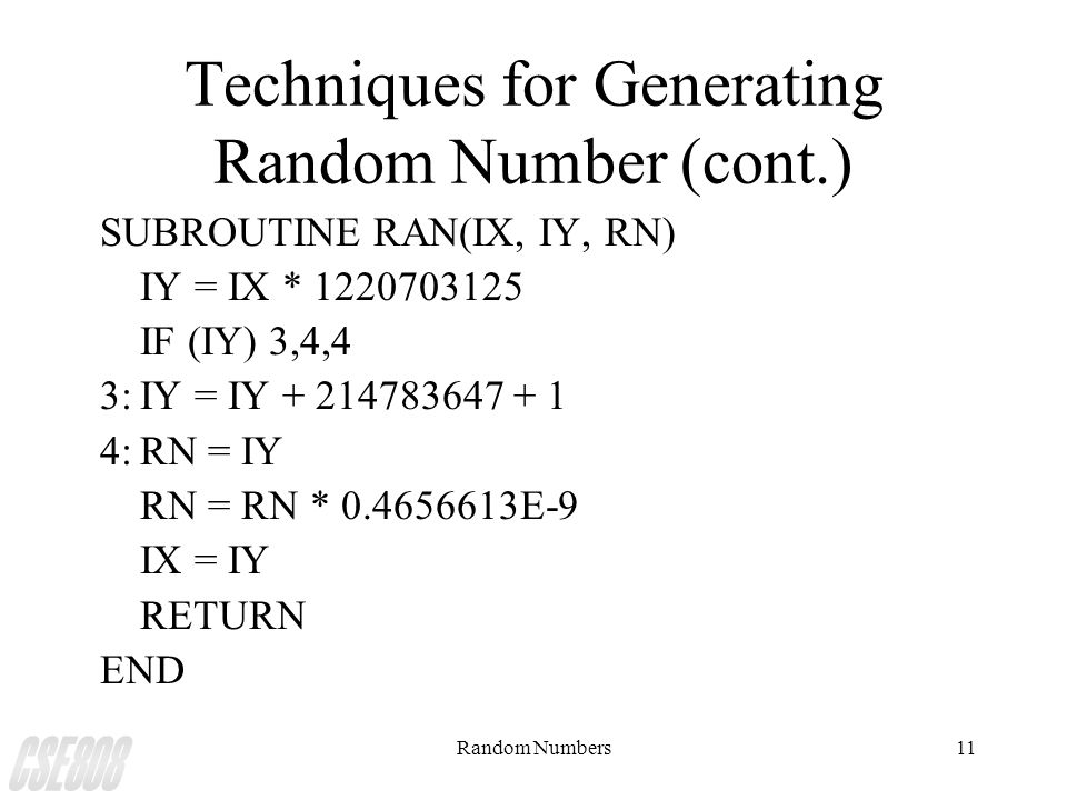 Random Numbers11 Techniques for Generating Random Number (cont.) SUBROUTINE RAN(IX, IY, RN) IY = IX * 1220703125 IF (IY) 3,4,4 3:IY = IY + 214783647 +