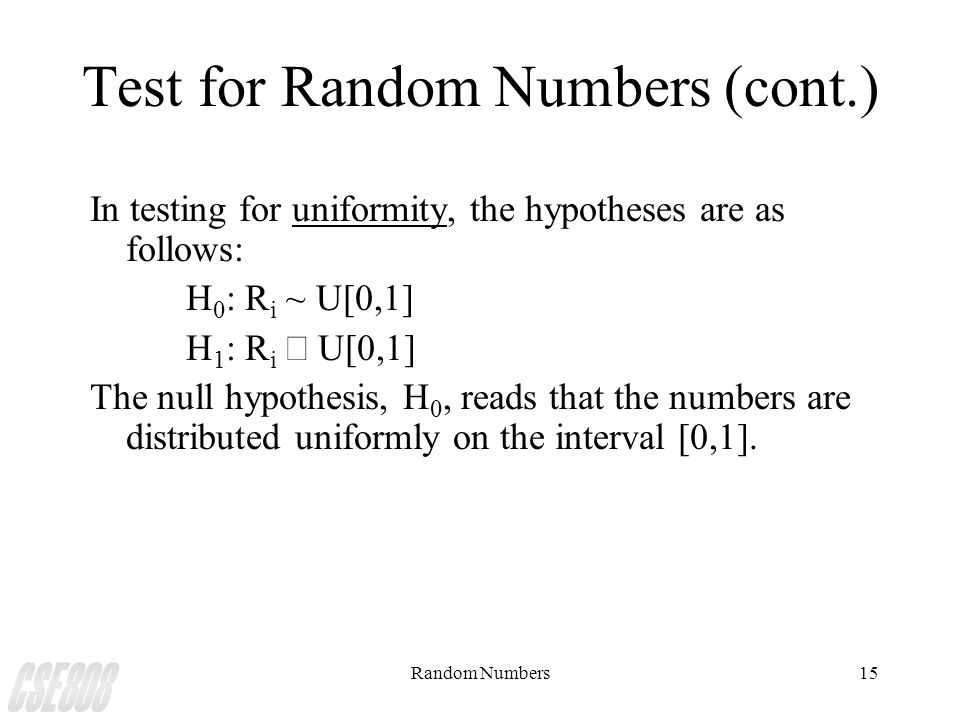 Random Numbers15 Test for Random Numbers (cont.) In testing for uniformity, the hypotheses are as follows: H 0 : R i ~ U[0,1] H 1 : R i  U[0,1] The n
