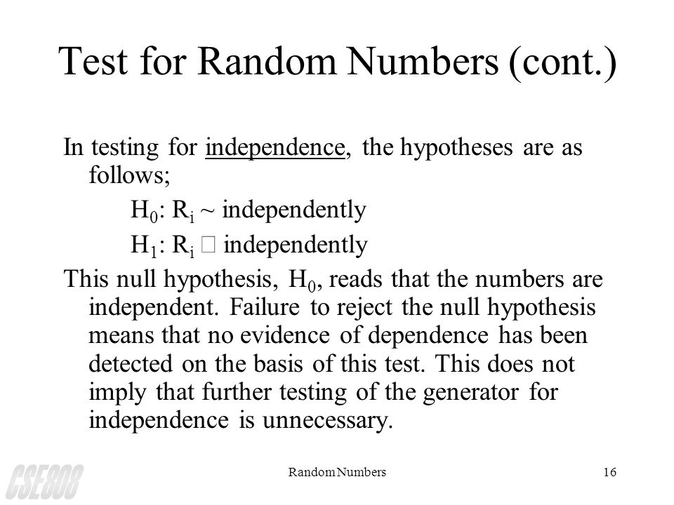 Random Numbers16 Test for Random Numbers (cont.) In testing for independence, the hypotheses are as follows; H 0 : R i ~ independently H 1 : R i  ind