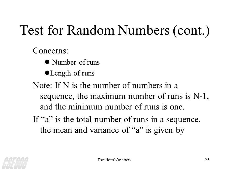 Random Numbers25 Test for Random Numbers (cont.) Concerns: l Number of runs lLength of runs Note: If N is the number of numbers in a sequence, the max