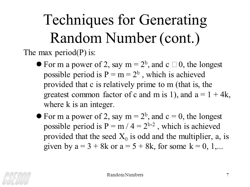 Random Numbers7 Techniques for Generating Random Number (cont.) The max period(P) is: For m a power of 2, say m = 2 b, and c  0, the longest possible period is P = m = 2 b, which is achieved provided that c is relatively prime to m (that is, the greatest common factor of c and m is 1), and a = 1 + 4k, where k is an integer.