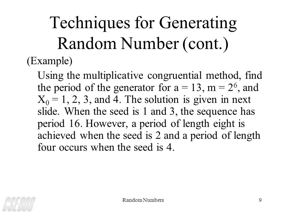 Random Numbers9 Techniques for Generating Random Number (cont.) (Example) Using the multiplicative congruential method, find the period of the generat