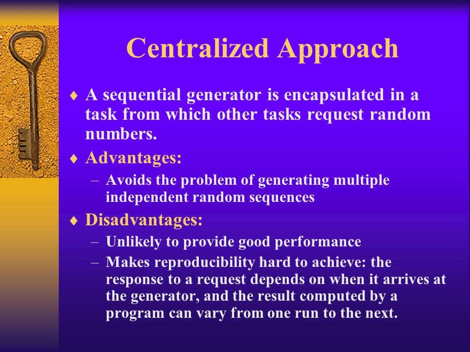 Centralized Approach  A sequential generator is encapsulated in a task from which other tasks request random numbers.  Advantages: –Avoids the probl