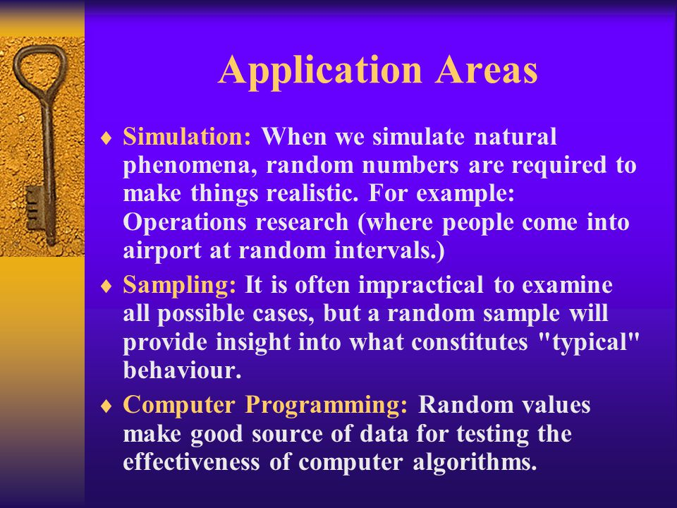 Application Areas  Simulation: When we simulate natural phenomena, random numbers are required to make things realistic. For example: Operations rese