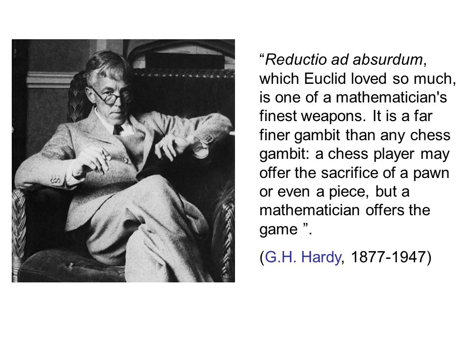 Reductio ad absurdum, which Euclid loved so much, is one of a mathematician s finest weapons.