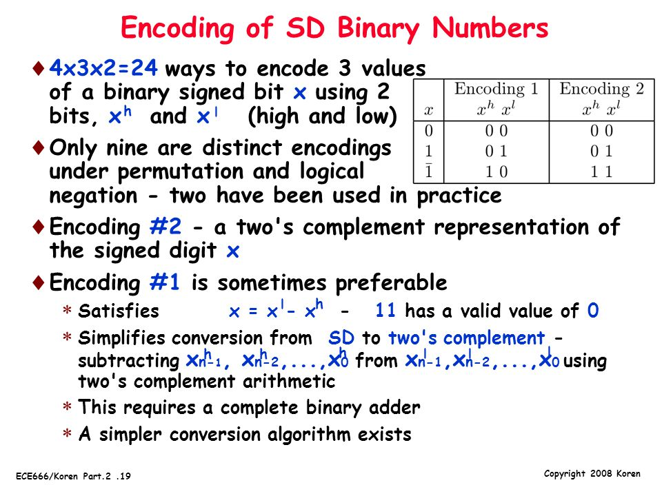 Copyright 2008 Koren ECE666/Koren Part.2.19 Encoding of SD Binary Numbers  4x3x2=24 ways to encode 3 values of a binary signed bit x using 2 bits, x and x (high and low)  Only nine are distinct encodings under permutation and logical negation - two have been used in practice  Encoding #2 - a two s complement representation of the signed digit x  Encoding #1 is sometimes preferable  Satisfies x = x - x - 11 has a valid value of 0  Simplifies conversion from SD to two s complement - subtracting x n- 1, x n- 2,...,x 0 from x n- 1,x n- 2,...,x 0 using two s complement arithmetic  This requires a complete binary adder  A simpler conversion algorithm exists l h h hh h l ll l