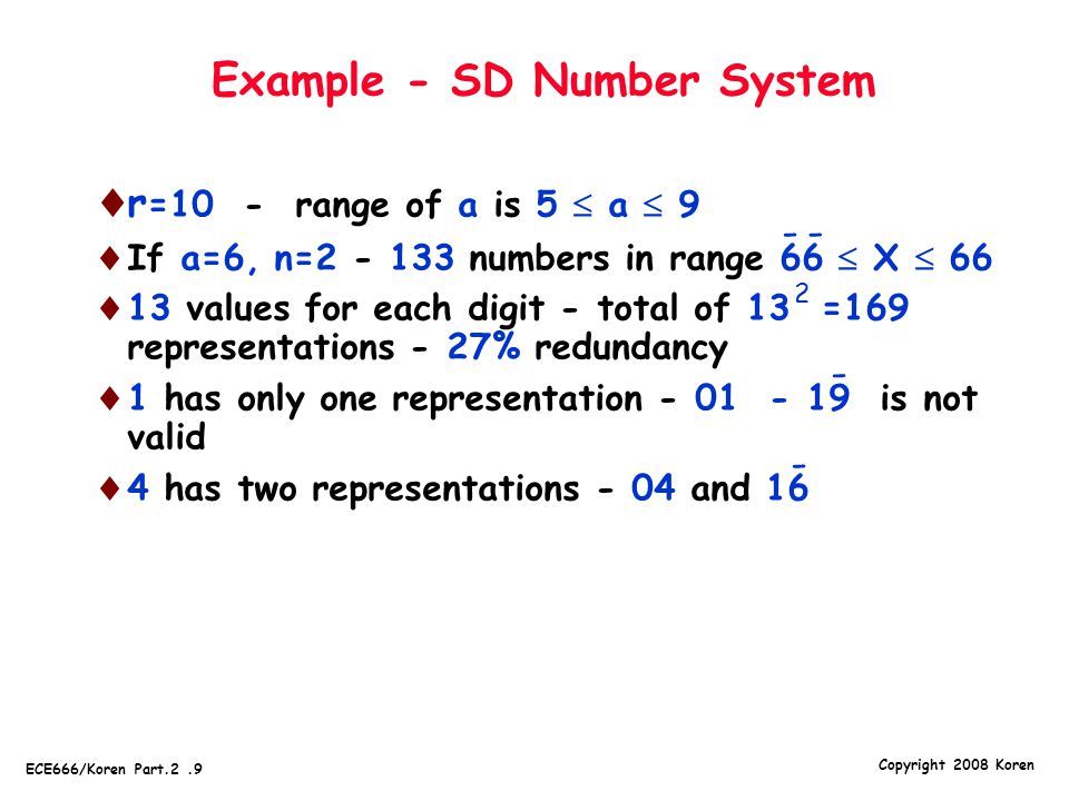 Copyright 2008 Koren ECE666/Koren Part.2.9 Example - SD Number System  r =10 - range of a is 5  a  9  If a=6, n=2 - 133 numbers in range 66  X  66  13 values for each digit - total of 13 =169 representations - 27% redundancy  1 has only one representation - 01 - 19 is not valid  4 has two representations - 04 and 16 - - -- 2