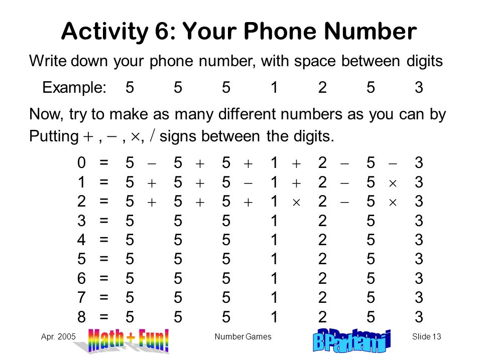 Apr. 2005Number GamesSlide 13 Activity 6: Your Phone Number Write down your phone number, with space between digits Example: 5551253 Now, try to make