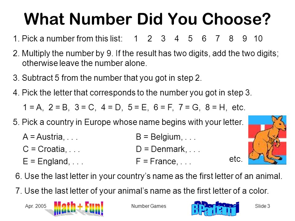 Apr. 2005Number GamesSlide 3 What Number Did You Choose? 1. Pick a number from this list: 1 2 3 4 5 6 7 8 9 10 2. Multiply the number by 9. If the res