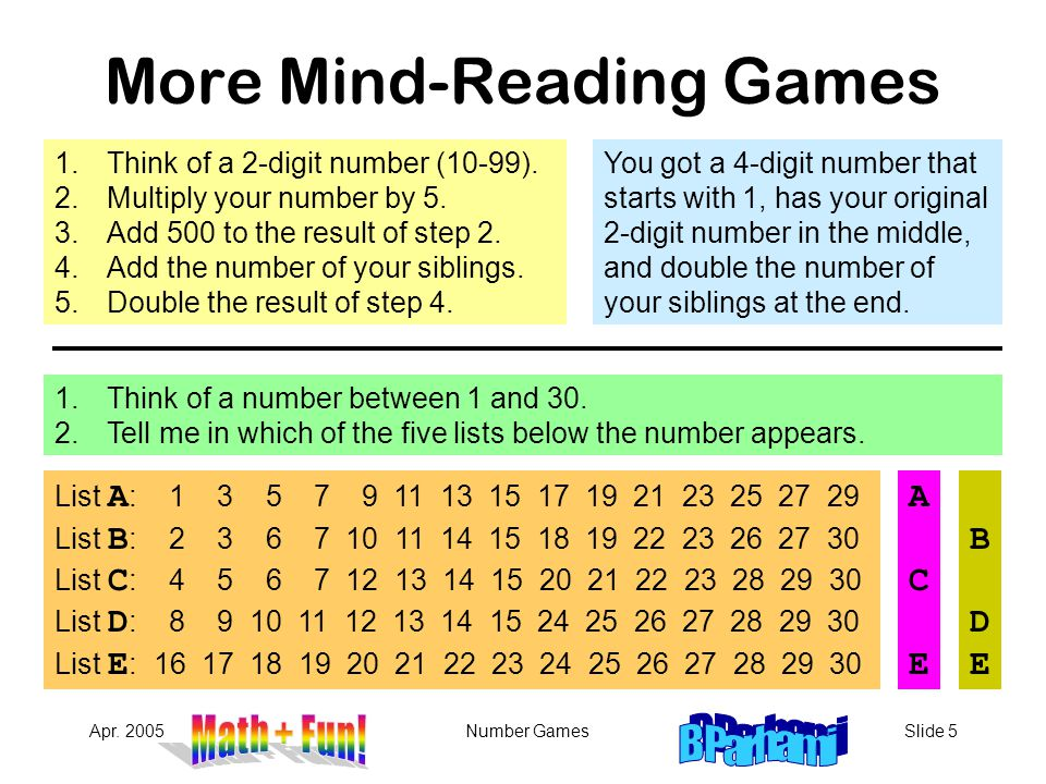 Apr. 2005Number GamesSlide 5 More Mind-Reading Games 1.Think of a 2-digit number (10-99). 2.Multiply your number by 5. 3.Add 500 to the result of step