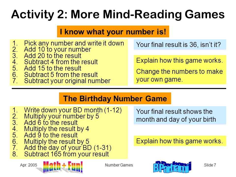 Apr. 2005Number GamesSlide 7 Activity 2: More Mind-Reading Games Your final result is 36, isn't it? Your final result shows the month and day of your