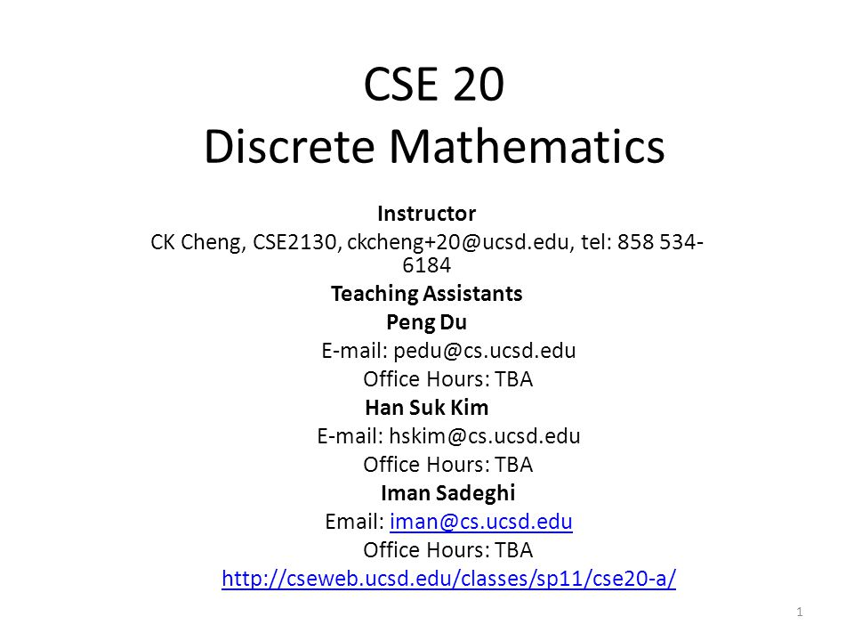 CSE 20 Discrete Mathematics Instructor CK Cheng, CSE2130, ckcheng+20@ucsd.edu, tel: 858 534- 6184 Teaching Assistants Peng Du E-mail: pedu@cs.ucsd.edu Office Hours: TBA Han Suk Kim E-mail: hskim@cs.ucsd.edu Office Hours: TBA Iman Sadeghi Email: iman@cs.ucsd.eduiman@cs.ucsd.edu Office Hours: TBA http://cseweb.ucsd.edu/classes/sp11/cse20-a/ 1