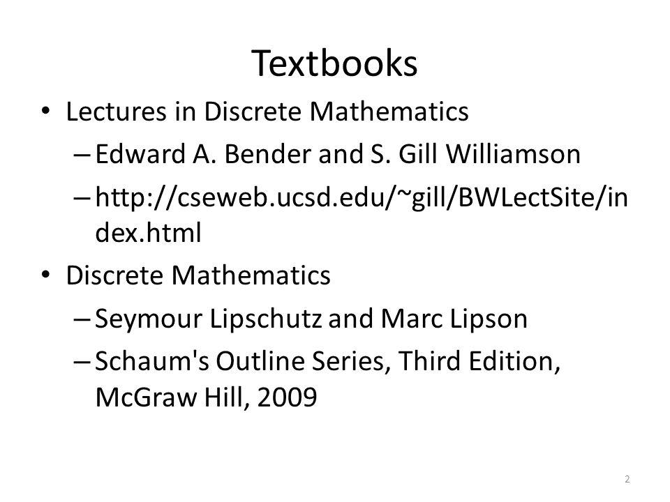 Textbooks Lectures in Discrete Mathematics – Edward A. Bender and S. Gill Williamson – http://cseweb.ucsd.edu/~gill/BWLectSite/in dex.html Discrete Ma