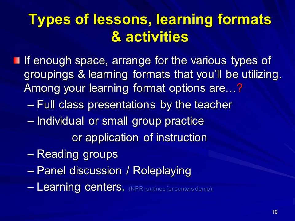10 Types of lessons, learning formats & activities If enough space, arrange for the various types of groupings & learning formats that you'll be utilizing.