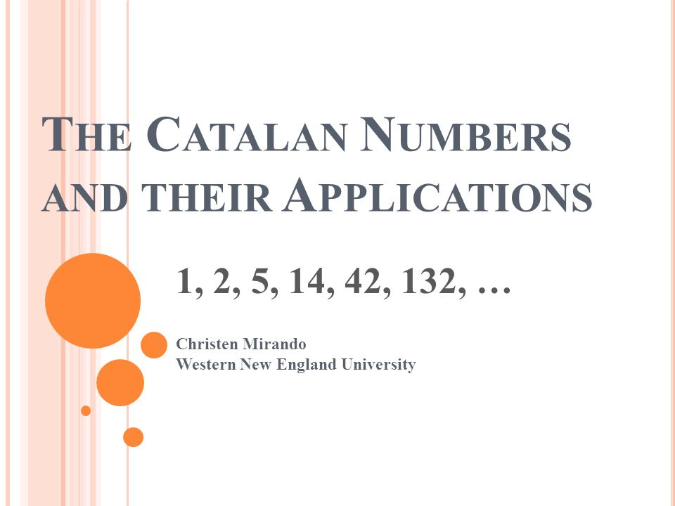 T HE C ATALAN N UMBERS AND THEIR A PPLICATIONS 1, 2, 5, 14, 42, 132, … Christen Mirando Western New England University
