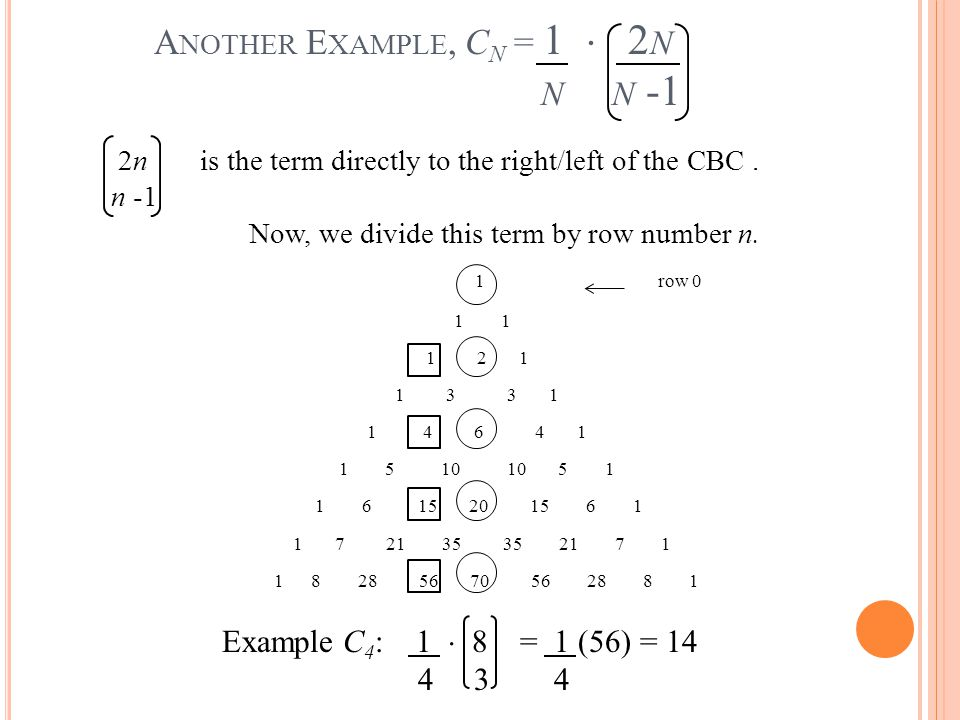 A NOTHER E XAMPLE, C N = 1  2 N N N -1 2n is the term directly to the right/left of the CBC. n -1 Now, we divide this term by row number n. 1row 0 1