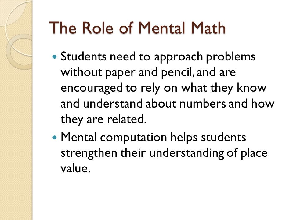 The Role of Mental Math Students need to approach problems without paper and pencil, and are encouraged to rely on what they know and understand about