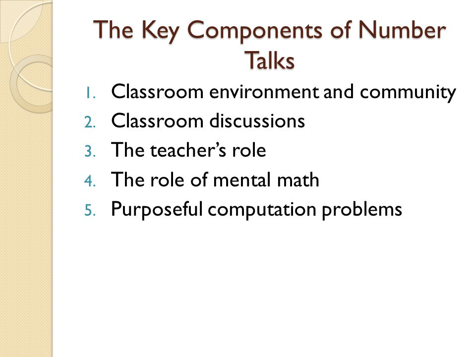 The Key Components of Number Talks 1. Classroom environment and community 2. Classroom discussions 3. The teacher's role 4. The role of mental math 5.