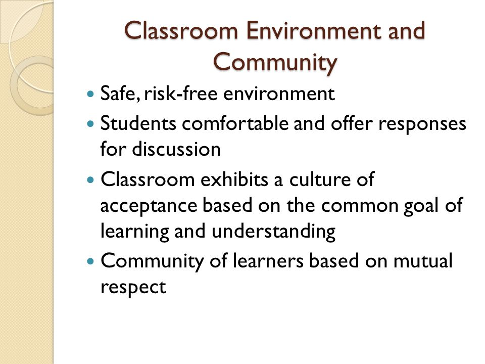 Classroom Environment and Community Safe, risk-free environment Students comfortable and offer responses for discussion Classroom exhibits a culture o