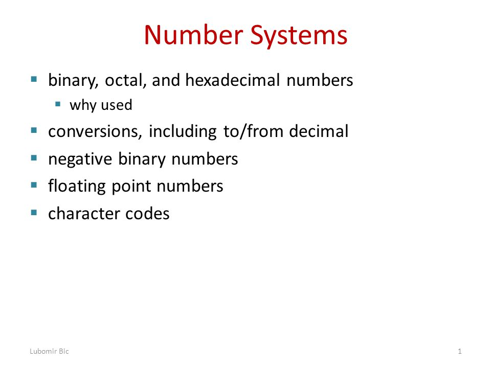 Number Systems  binary, octal, and hexadecimal numbers  why used  conversions, including to/from decimal  negative binary numbers  floating point numbers  character codes Lubomir Bic1