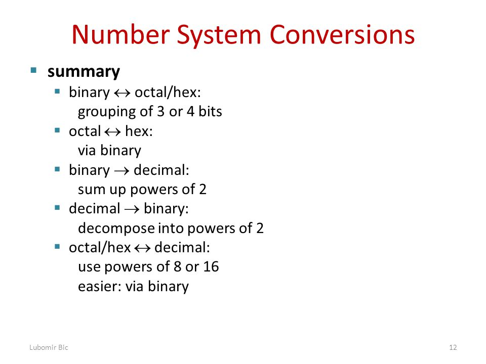 Number System Conversions  summary  binary  octal/hex: grouping of 3 or 4 bits  octal  hex: via binary  binary  decimal: sum up powers of 2  decimal  binary: decompose into powers of 2  octal/hex  decimal: use powers of 8 or 16 easier: via binary Lubomir Bic12