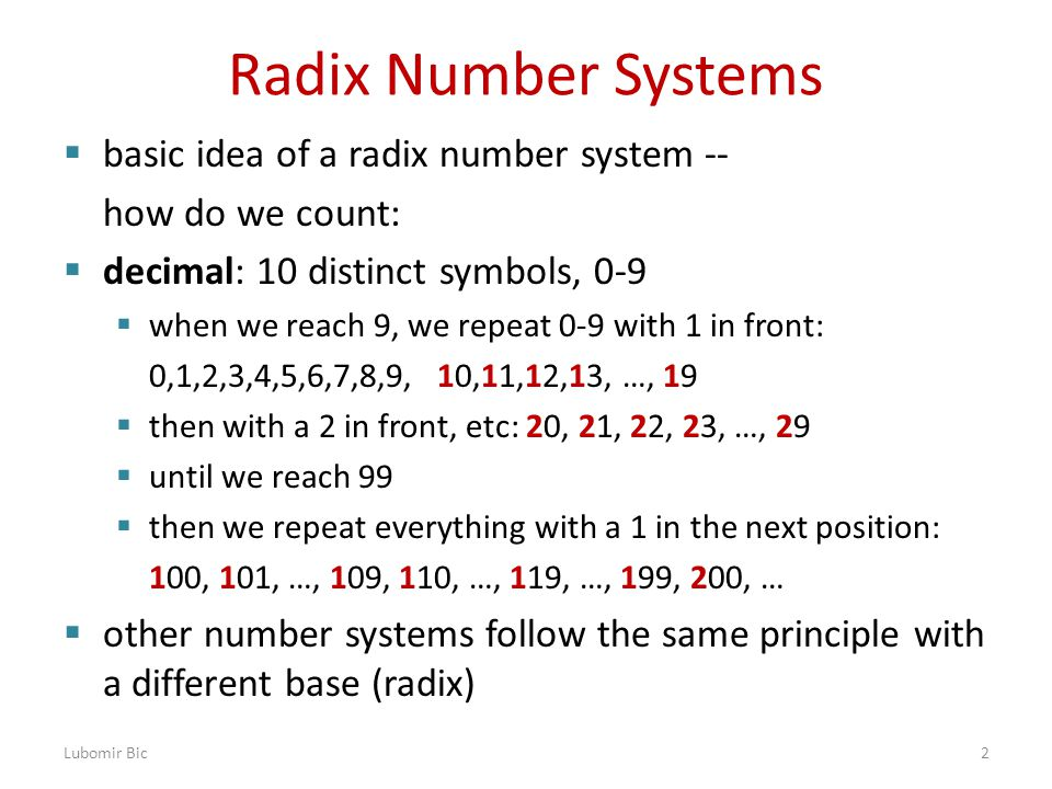 Radix Number Systems  basic idea of a radix number system -- how do we count:  decimal: 10 distinct symbols, 0-9  when we reach 9, we repeat 0-9 with 1 in front: 0,1,2,3,4,5,6,7,8,9, 10,11,12,13, …, 19  then with a 2 in front, etc: 20, 21, 22, 23, …, 29  until we reach 99  then we repeat everything with a 1 in the next position: 100, 101, …, 109, 110, …, 119, …, 199, 200, …  other number systems follow the same principle with a different base (radix) Lubomir Bic2