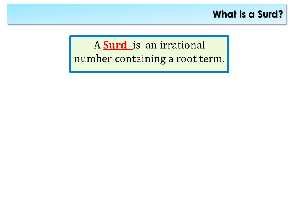 What is a Surd? A Surd is an irrational number containing a root term.