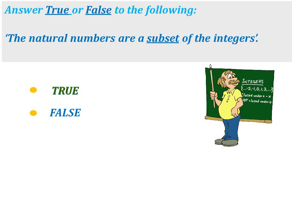 FALSE TRUE Answer True or False to the following: 'The natural numbers are a subset of the integers'. TRUE
