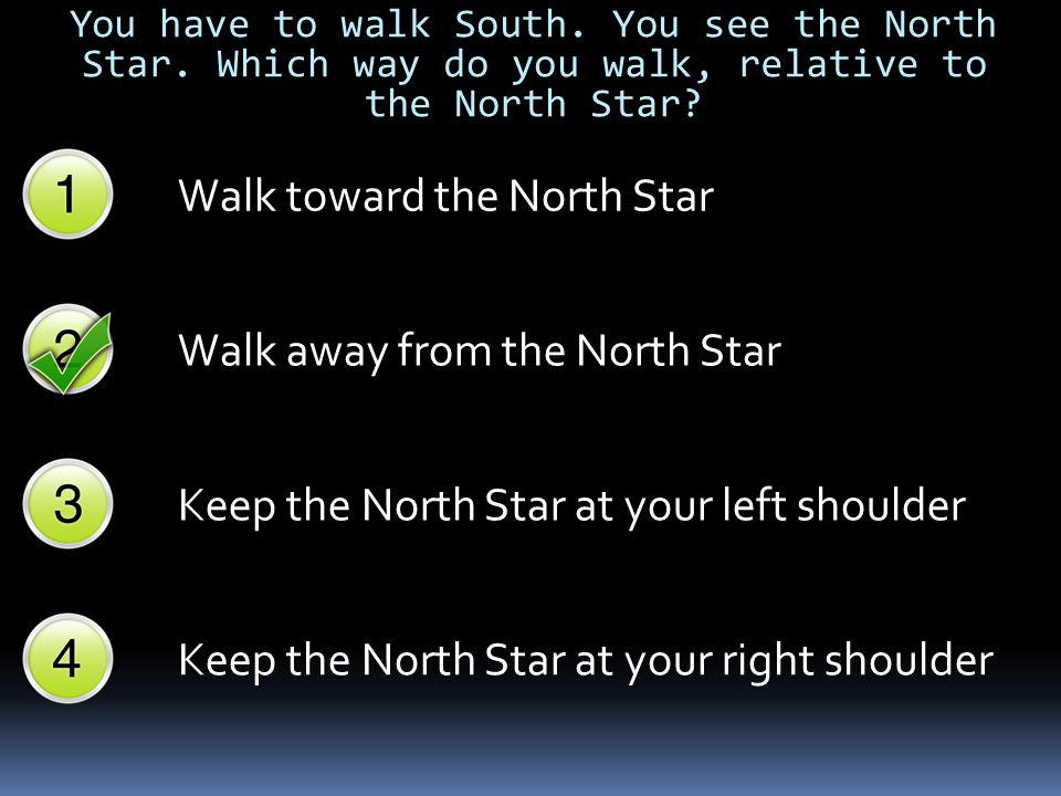 You have to walk South. You see the North Star. Which way do you walk, relative to the North Star? Walk toward the North Star Walk away from the North