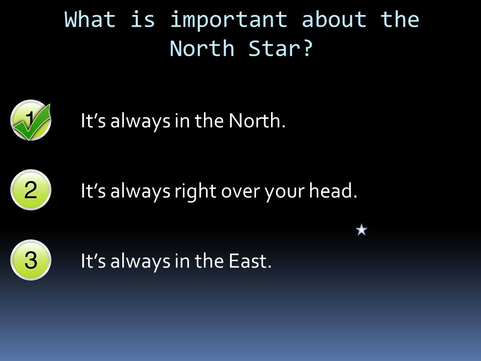 So…how do I use the North Star to find my way.Let's say you are lost in a forest at night.