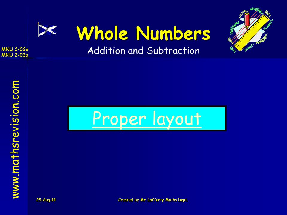 25-Aug-14Created by Mr. Lafferty Maths Dept. www.mathsrevision.com Whole Numbers MNU 2-02a MNU 2-03a Addition and Subtraction Proper layout