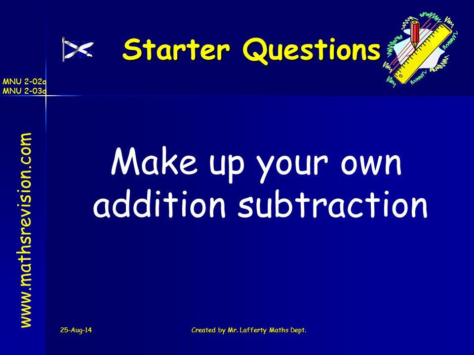 25-Aug-14Created by Mr. Lafferty Maths Dept. Starter Questions Starter Questions www.mathsrevision.com MNU 2-02a MNU 2-03a Make up your own addition s