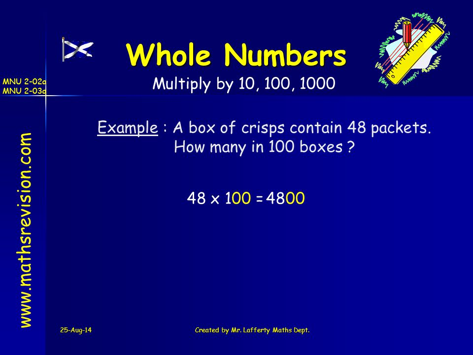 25-Aug-14Created by Mr. Lafferty Maths Dept. www.mathsrevision.com Whole Numbers Multiply by 10, 100, 1000 Example : A box of crisps contain 48 packet