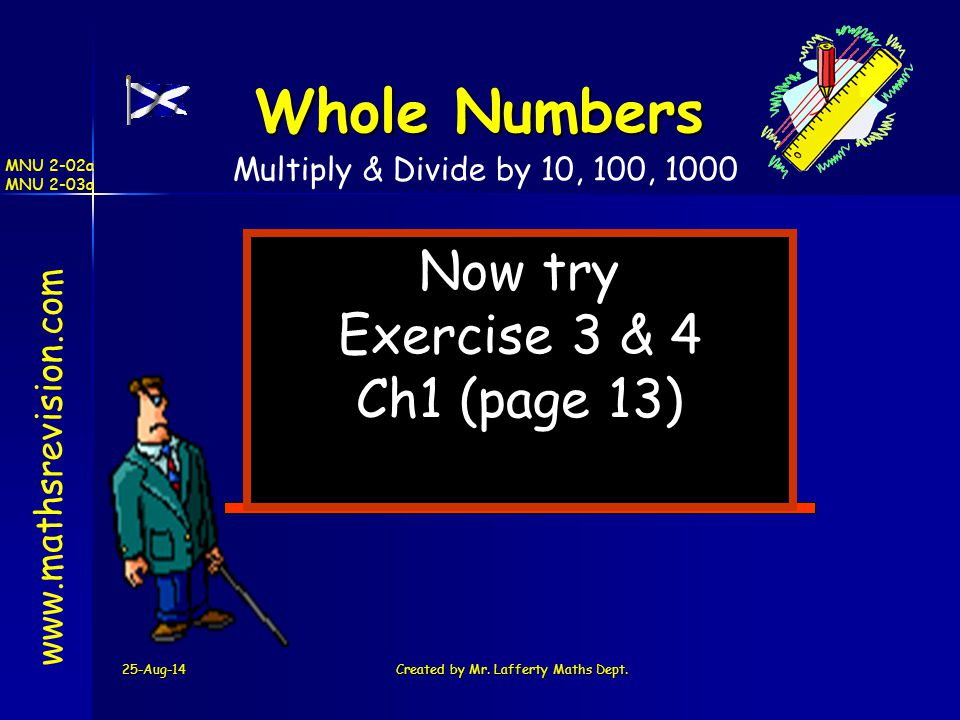 25-Aug-14Created by Mr. Lafferty Maths Dept. Now try Exercise 3 & 4 Ch1 (page 13) www.mathsrevision.com Whole Numbers Multiply & Divide by 10, 100, 10