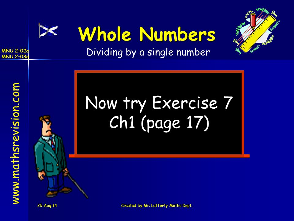25-Aug-14Created by Mr. Lafferty Maths Dept. Now try Exercise 7 Ch1 (page 17) www.mathsrevision.com Whole Numbers Dividing by a single number MNU 2-02