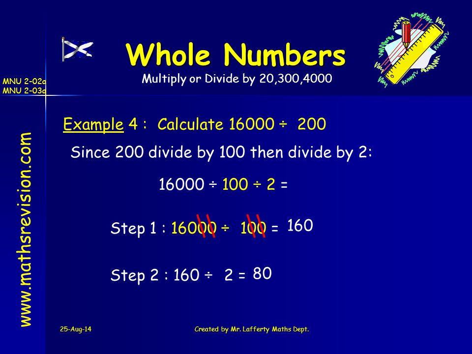 25-Aug-14Created by Mr. Lafferty Maths Dept. www.mathsrevision.com Whole Numbers Example 4 : Calculate 16000 ÷ 200 Since 200 divide by 100 then divide