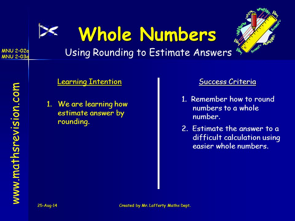 25-Aug-14Created by Mr. Lafferty Maths Dept. www.mathsrevision.com Learning Intention Success Criteria 1. We are learning how estimate answer by round