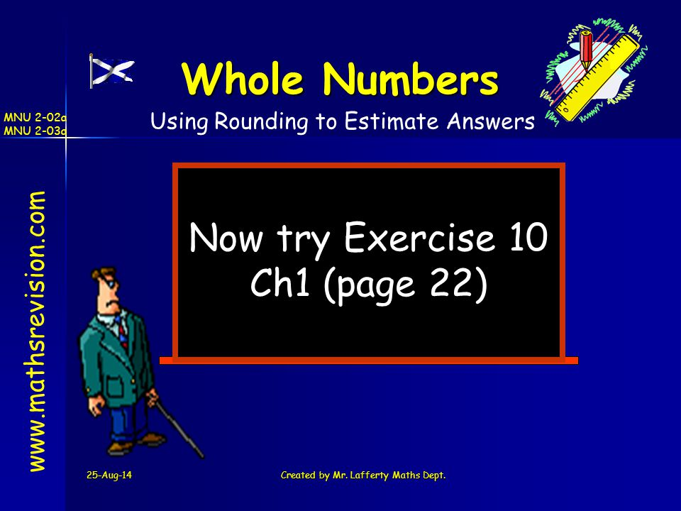25-Aug-14Created by Mr. Lafferty Maths Dept. Now try Exercise 10 Ch1 (page 22) www.mathsrevision.com Whole Numbers Using Rounding to Estimate Answers